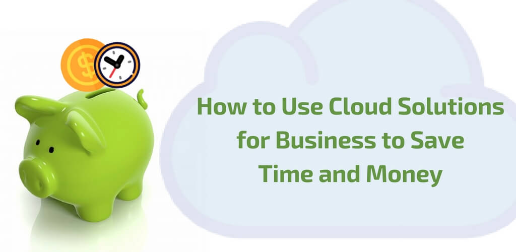 Cloud Solutions for Businesses to save time and money