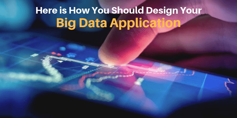 Here is How You Should Design Your Big Data Application