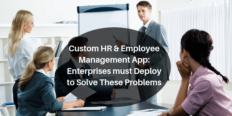 Custom HR & Employee Management App_ Enterprises must Deploy to Solve These Problems
