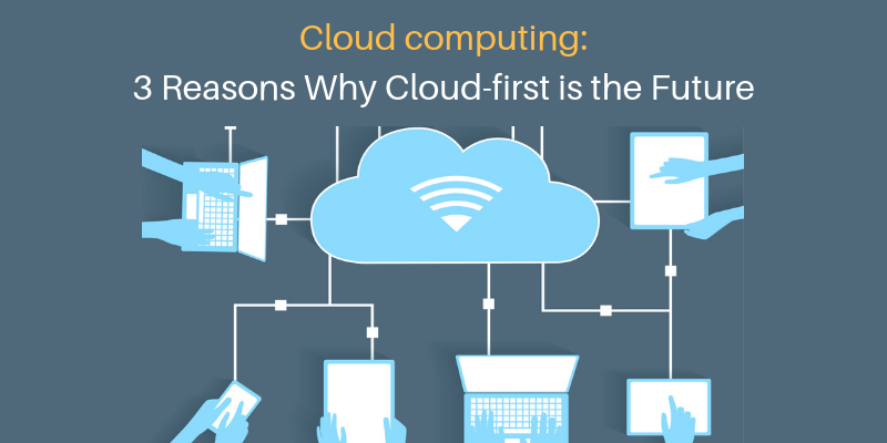 Cloud computing_ 3 Reasons Why Cloud-first is the Future