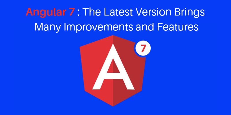 Angular 7 – The Latest Version Brings Many Improvements and Features