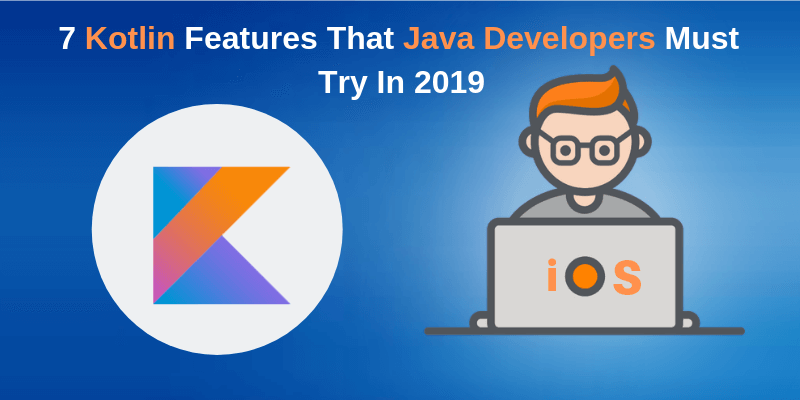 7 Kotlin Features That Java Developers Must Try In 2019
